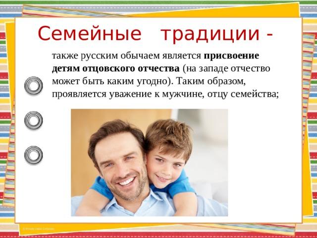 Семейные традиции -    также русским обычаем является присвоение детям отцовского отчества (на западе отчество может быть каким угодно). Таким образом, проявляется уважение к мужчине, отцу семейства;