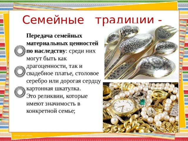 Семейные традиции -    Передача семейных материальных ценностей по наследству : среди них могут быть как драгоценности, так и свадебное платье, столовое серебро или дорогая сердцу картонная шкатулка. Это реликвии, которые имеют значимость в конкретной семье;