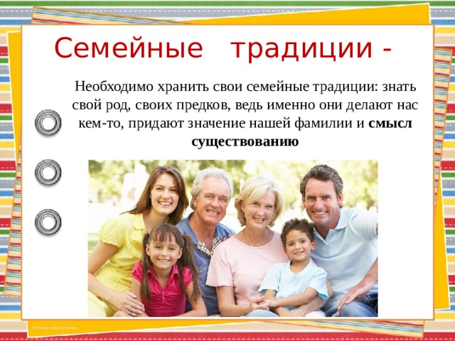 Семейные традиции -    Необходимо хранить свои семейные традиции: знать свой род, своих предков, ведь именно они делают нас кем-то, придают значение нашей фамилии и смысл существованию