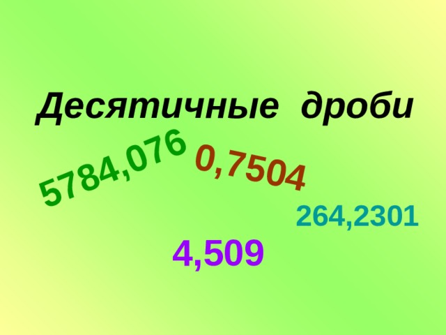 5784,076 0,7504  Десятичные дроби   264,2301 4,509