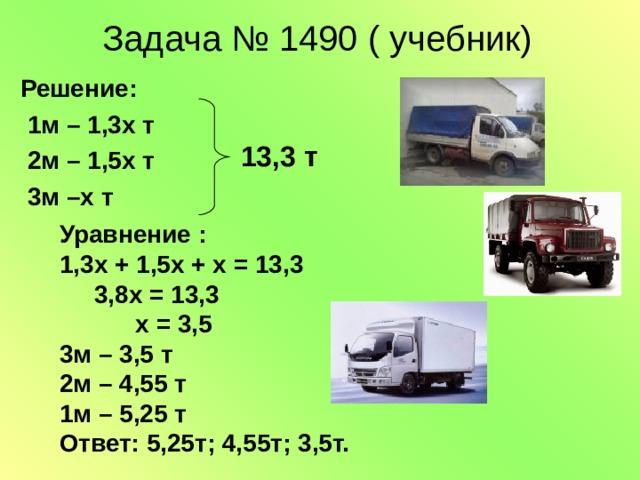 Задача № 1490 ( учебник)  Решение:  1м – 1,3х т  2м – 1,5х т  3м –х т 13,3 т Уравнение : 1,3х + 1,5х + х = 13,3  3,8х = 13,3  х = 3,5 3м – 3,5 т 2м – 4,55 т 1м – 5,25 т Ответ: 5,25т; 4,55т; 3,5т.