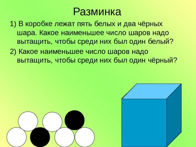 Разминка 1) В коробке лежат пять белых и два чёрных шара. Какое наименьшее число шаров надо вытащить, чтобы среди них был один белый? 2) Какое наименьшее число шаров надо вытащить, чтобы среди них был один чёрный?