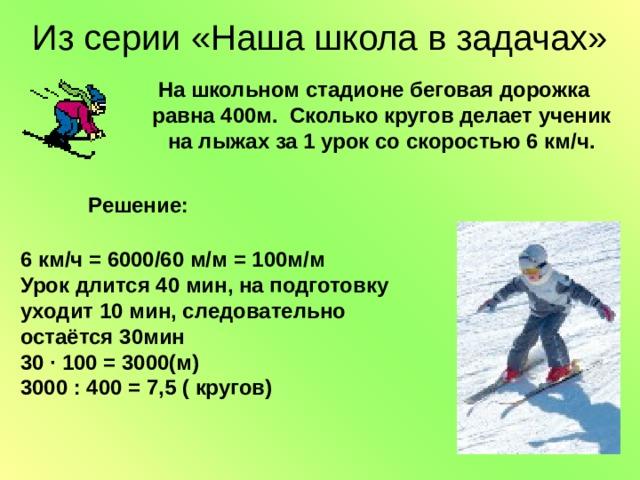 Из серии «Наша школа в задачах» На школьном стадионе беговая дорожка равна 400м. Сколько кругов делает ученик на лыжах за 1 урок со скоростью 6 км/ч. На школьном стадионе беговая дорожка равна 400м. Сколько кругов делает ученик на лыжах за 1 урок со скоростью 6 км/ч. На школьном стадионе беговая дорожка равна 400м. Сколько кругов делает ученик на лыжах за 1 урок со скоростью 6 км/ч. На школьном стадионе беговая дорожка равна 400м. Сколько кругов делает ученик на лыжах за 1 урок со скоростью 6 км/ч. На школьном стадионе беговая дорожка равна 400м. Сколько кругов делает ученик на лыжах за 1 урок со скоростью 6 км/ч. Решение: 6 км/ч = 6000/60 м/м = 100м/м Урок длится 40 мин, на подготовку уходит 10 мин, следовательно остаётся 30мин 30 ∙ 100 = 3000(м) 3000 : 400 = 7,5 ( кругов)