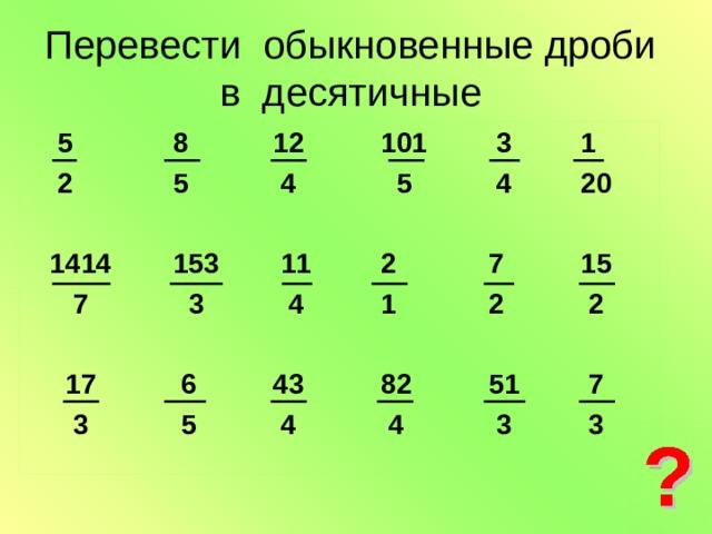 Перевести обыкновенные дроби в десятичные   5 8 12 101 3 1  2 5 4 5 4 20   1414 153 11 2 7 15  7 3 4 1 2 2   17 6 43 82 51 7  3 5 4 4 3 3
