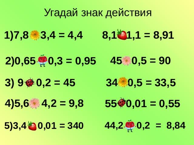 Угадай знак действия  8,1 ∙ 1,1 = 8,91  1)7,8 – 3,4 = 4,4  45 : 0,5 = 90  2)0,65 + 0,3 = 0,95  3) 9 : 0,2 = 45 34 - 0,5 = 33,5  4)5,6 + 4,2 = 9,8  55 ∙ 0,01 = 0,55 44,2 ∙ 0,2 = 8,84 5)3,4 : 0,01 = 340