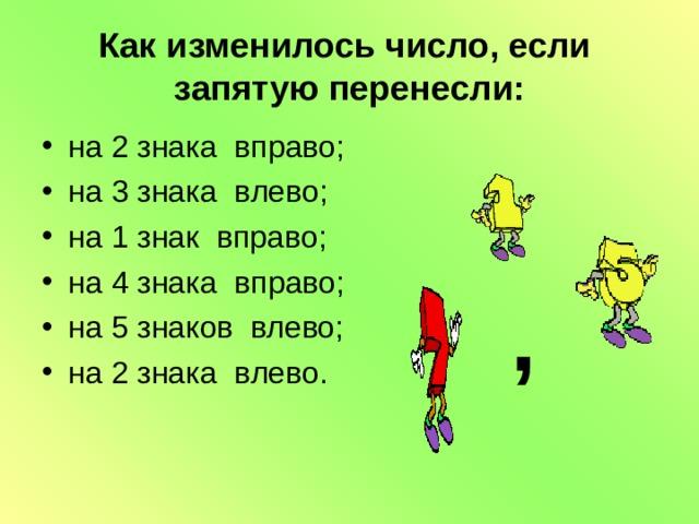 Как изменилось число, если запятую перенесли: на 2 знака вправо; на 3 знака влево; на 1 знак вправо; на 4 знака вправо; на 5 знаков влево; на 2 знака влево. ,