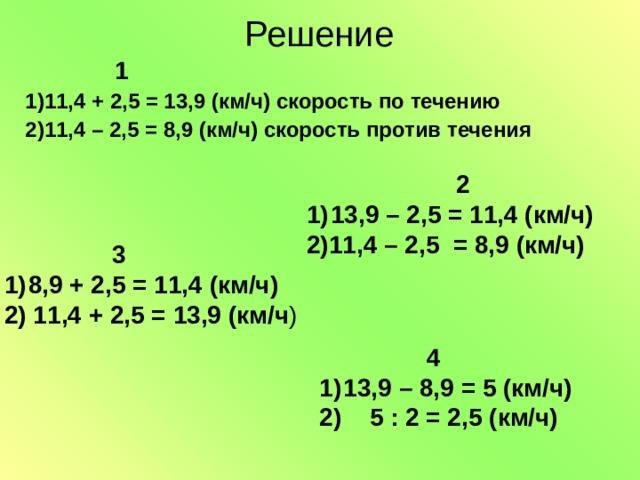 Решение  1 1)11,4 + 2,5 = 13,9 (км/ч) скорость по течению 2)11,4 – 2,5 = 8,9 (км/ч) скорость против течения  2 13,9 – 2,5 = 11,4 (км/ч) 2)11,4 – 2,5 = 8,9 (км/ч)   3 8,9 + 2,5 = 11,4 (км/ч) 2) 11,4 + 2,5 = 13,9 (км/ч )  4 13,9 – 8,9 = 5 (км/ч) 2)  5 : 2 = 2,5 (км/ч)
