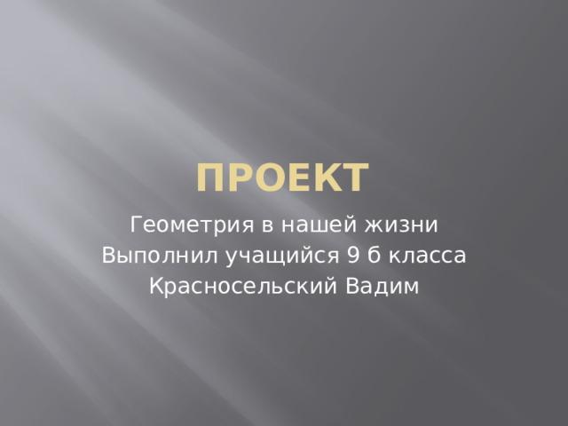 Проект Геометрия в нашей жизни Выполнил учащийся 9 б класса Красносельский Вадим