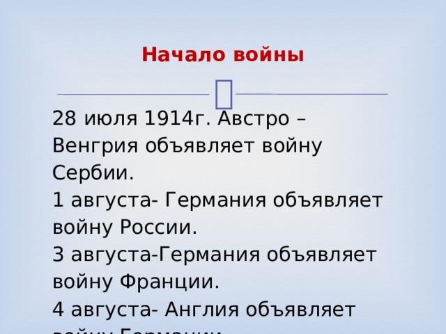 Начало войны 28 июля 1914г. Австро –Венгрия объявляет войну Сербии. 1 августа- Германия объявляет войну России. 3 августа-Германия объявляет войну Франции. 4 августа- Англия объявляет войну Германии.
