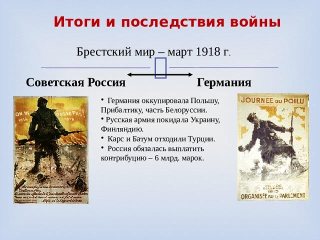 Итоги и последствия войны  Брестский мир – март 1918 г . Советская Россия  Германия