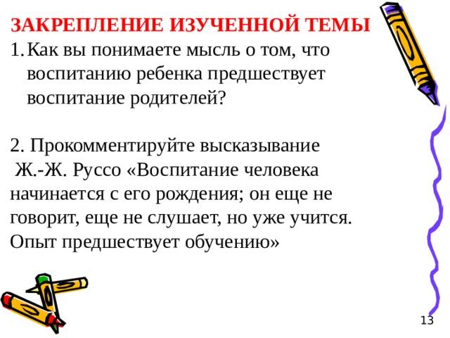ЗАКРЕПЛЕНИЕ ИЗУЧЕННОЙ ТЕМЫ Как вы понимаете мысль о том, что воспитанию ребенка предшествует воспитание родителей? 2. Прокомментируйте высказывание  Ж.-Ж. Руссо «Воспитание человека начинается с его рождения; он еще не говорит, еще не слушает, но уже учится. Опыт предшествует обучению» 13