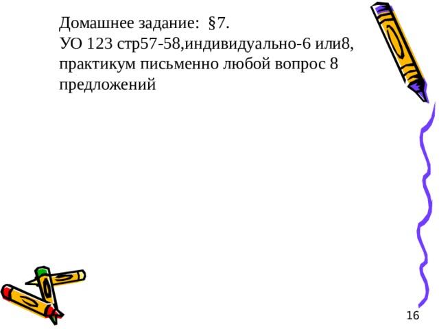 Домашнее задание: §7. УО 123 стр57-58,индивидуально-6 или8, практикум письменно любой вопрос 8 предложений 16