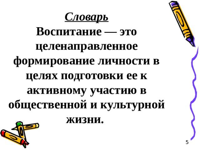 Словарь Воспитание — это целенаправленное формирование личности в целях подготовки ее к активному участию в общественной и культурной жизни. 5