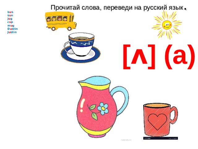 Прочитай слова, переведи на русский язык . b u s s u n j u g c u p m u g D u stin J u stin    [ʌ] (а)
