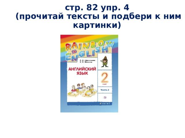 стр. 82 упр. 4  (прочитай тексты и подбери к ним картинки)