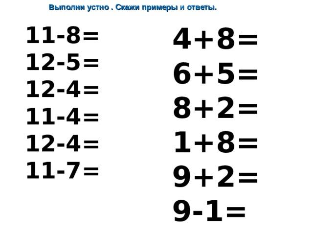 Выполни устно . Скажи примеры и ответы.  4 +8= 6 +5= 8+ 2 = 1 +8= 9+2= 9- 1 =  1 1 -8= 1 2 - 5 = 12- 4 = 11- 4 = 12- 4 = 11- 7 =