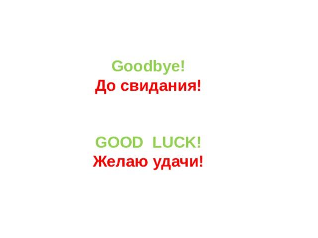 Goodbye! До свидания!   GOOD  LUCK! Желаю удачи!