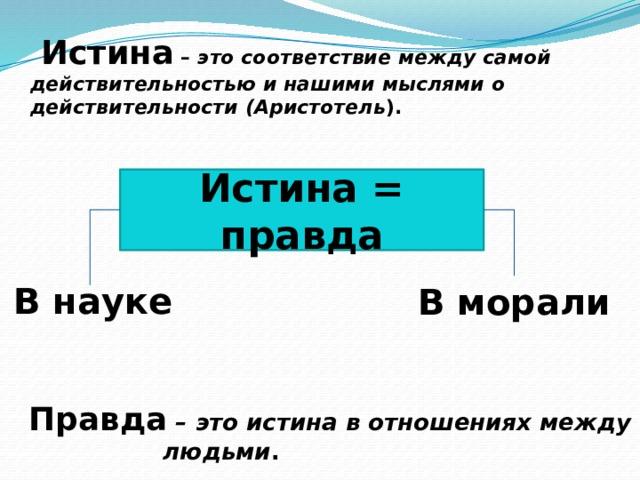 Истина – это соответствие между самой действительностью и нашими мыслями о действительности (Аристотель ). Истина = правда В науке В морали  Правда  – это истина в отношениях между людьми . 7