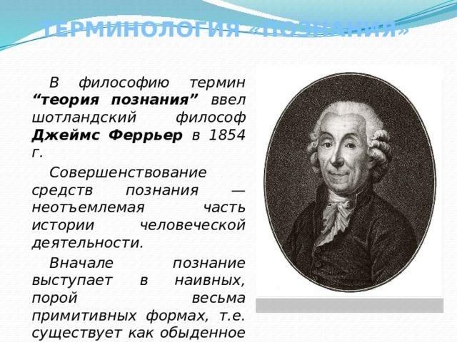 """ТЕРМИНОЛОГИЯ «ПОЗНАНИЯ» В философию термин """"теория познания"""" ввел шотландский философ Джеймс Феррьер в 1854 г. Совершенствование средств познания — неотъемлемая часть истории человеческой деятельности. Вначале познание выступает в наивных, порой весьма примитивных формах, т.е. существует как обыденное познание."""