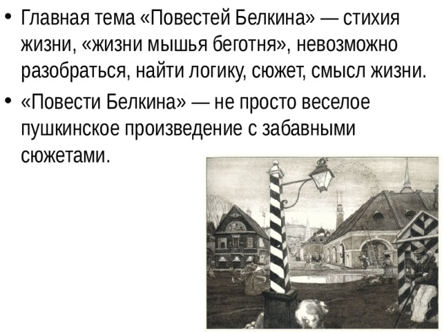 Главная тема «Повестей Белкина» — стихия жизни, «жизни мышья беготня», невозможно разобраться, найти логику, сюжет, смысл жизни. «Повести Белкина» — не просто веселое пушкинское произведение с забавными сюжетами.