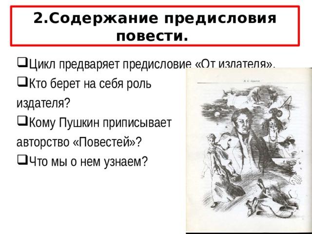 2.Содержание предисловия повести. Цикл предваряет предисловие «От издателя». Кто берет на себя роль издателя? Кому Пушкин приписывает авторство «Повестей»? Что мы о нем узнаем? Цикл предваряет предисловие «От издателя». Кто берет на себя роль издателя? ( Роль издателя Пушкин взял, вероятно, на себя, обозначив инициалы «А.П.») Вопрос: Кому Пушкин приписывает авторство «Повестей»? (Авторство же он приписал провинциальному помещику Ивану Петровичу Белкину). Вопрос: Что мы о нем узнаем? От друга и соседа Белкина узнаем, что Иван Петрович родился в добропорядочной семье, вырос и вел обычную жизнь помещика после их смерти, был человек честный и кроткий, был сердечно привязан к другу А.П.; оставил после внезапной смерти много рукописей, одна из которых и досталась А.П. Это первый литературный опыт Ивана Петровича, и друг в предисловии просит читателя отнестись к нему снисходительно.