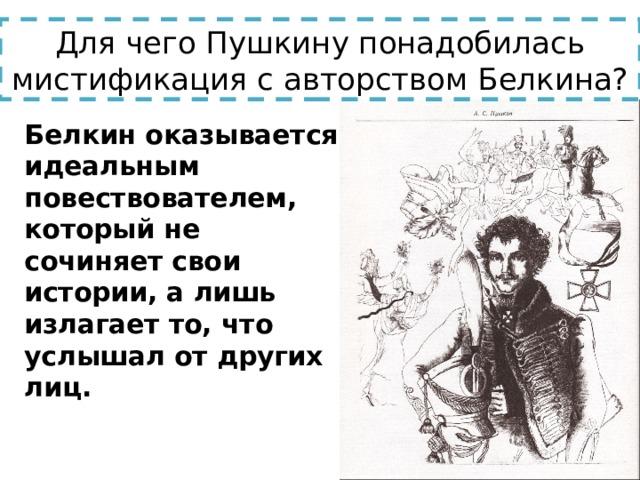 Для чего Пушкину понадобилась мистификация с авторством Белкина?  Белкин оказывается идеальным повествователем, который не сочиняет свои истории, а лишь излагает то, что услышал от других лиц.