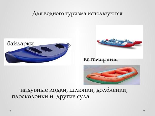 байдарки  катамараны  надувные лодки, шлюпки, долбленки, плоскодонки и другие суда  Для водного туризма используются