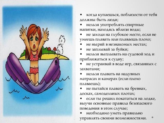 ОСНОВНЫЕ ПРАВИЛА БЕЗОПАСНОГО  ПОВЕДЕНИЯ  НА ВОДЕ   • когда купаешься, поблизости от тебя должны быть люди;  • нельзя употреблять спиртные напитки, находясь вблизи воды;  • не заходи на глубокое место, если не умеешь плавать или плаваешь плохо;  • не ныряй в незнакомых местах;  • не заплывай за буйки;  • нельзя выплывать на судовой ход и приближаться к судну;  • не устраивай в воде игр, связанных с захватами;  • нельзя плавать на надувных матрасах и камерах (если плохо плаваешь);  • не пытайся плавать на бревнах, досках, самодельных плотах;  • если ты решил покататься на лодке, выучи основные правила безопасного поведения в этом случае;  • необходимо уметь правильно управлять своими возможностями.