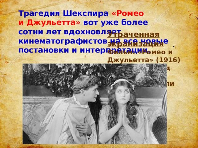 Трагедия Шекспира «Ромео иДжульетта» вот уже более сотни лет вдохновляет кинематографистов навсе новые постановки иинтерпретации. Утраченная экранизация Фильм: «Ромео и Джульетта» (1916) Гарри Хиллиард вроли Ромео; Теда Бара в роли Джульетты