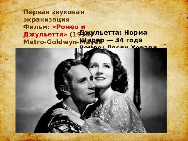Первая звуковая экранизация Фильм: «Ромео и Джульетта» (1936) Metro-Goldwyn-Mayer Джульетта: Норма Ширер — 34 года Ромео: Лесли Ховард — 42 года