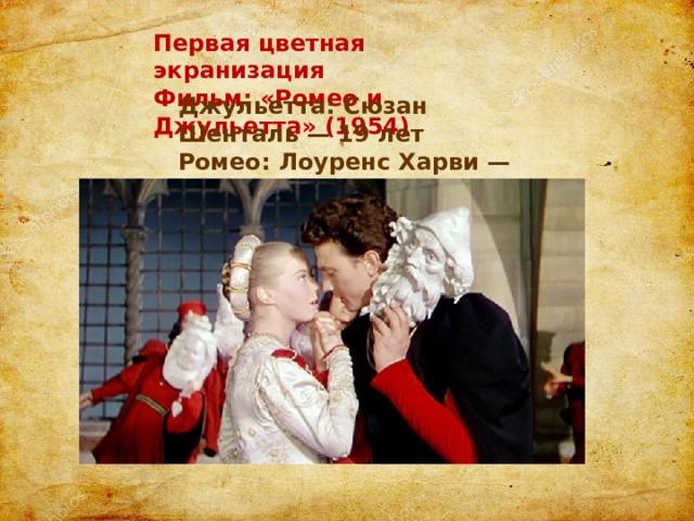 Первая цветная экранизация Фильм: «Ромео и Джульетта» (1954) Джульетта: Сюзан Шенталь — 19 лет Ромео: Лоуренс Харви — 26 лет
