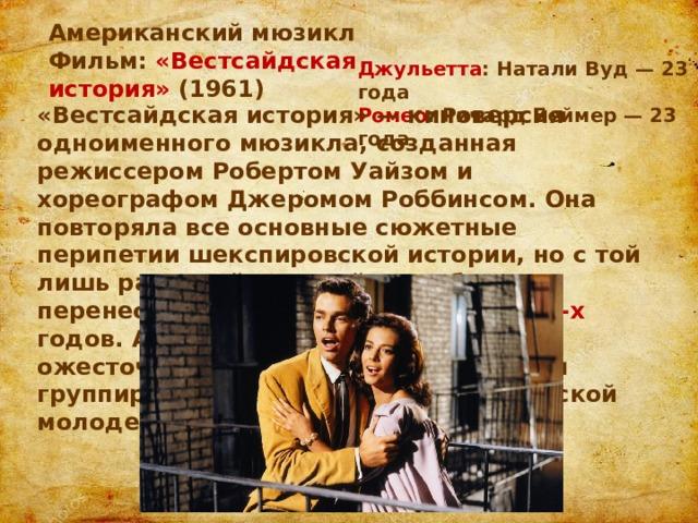 Американский мюзикл Фильм: «Вестсайдская история» (1961) Джульетта : Натали Вуд — 23 года Ромео : Ричард Беймер — 23 года «Вестсайдская история» — киноверсия одноименного мюзикла, созданная режиссером Робертом Уайзом и хореографом Джеромом Роббинсом. Она повторяла все основные сюжетные перипетии шекспировской истории, но с той лишь разницей, что действие было перенесено на улицы Нью-Йорка 1960-х годов. А вместо Монтекки и Капулетти ожесточенно сражались друг с другом группировки белой и латиноамериканской молодежи.