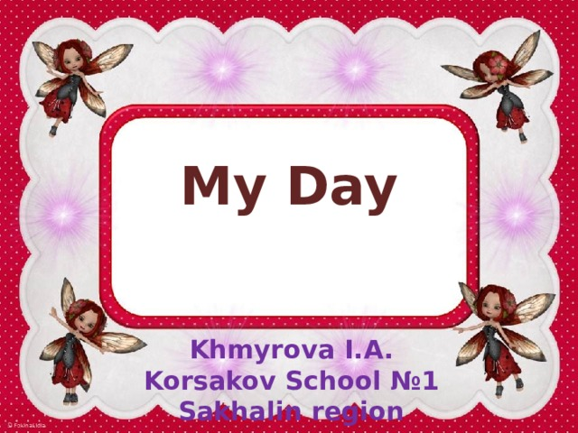 My Day Khmyrova I.A. Korsakov School №1 Sakhalin region