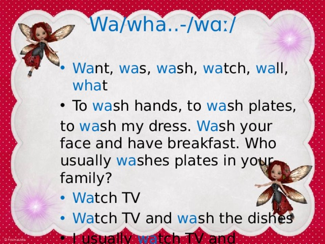 Wa/wha..-/w ɑː / Wa nt, wa s, wa sh, wa tch, wa ll, wha t To wa sh hands, to wa sh plates, to wa sh my dress. Wa sh your face and have breakfast. Who usually wa shes plates in your family? Wa tch TV Wa tch TV and wa sh the dishes I usually wa tch TV and wa sh the dishes