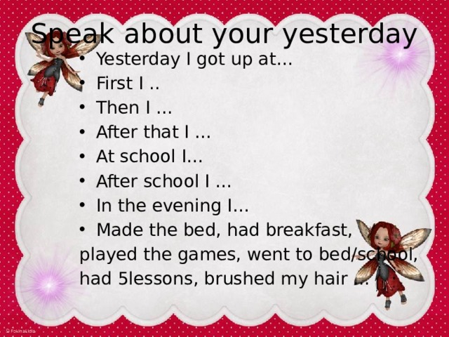 Speak about your yesterday Yesterday I got up at… First I .. Then I … After that I … At school I… After school I … In the evening I… Made the bed, had breakfast, played the games, went to bed/school, had 5lessons, brushed my hair …
