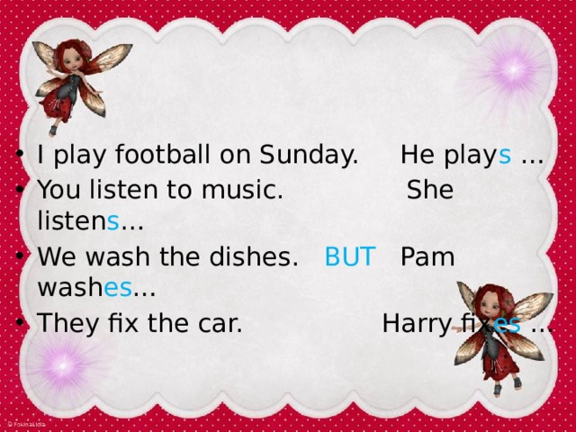 I play football on Sunday. He play s … You listen to music. She listen s … We wash the dishes. BUT Pam wash es … They fix the car. Harry fix es …