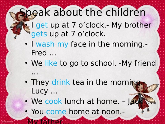 Speak about the childre n I get up at 7 o'clock.- My brother gets up at 7 o'clock. I wash my face in the morning.- Fred … We like to go to school. -My friend … They drink tea in the morning.- Lucy … We cook lunch at home. – Jack … You come home at noon.-  My father…
