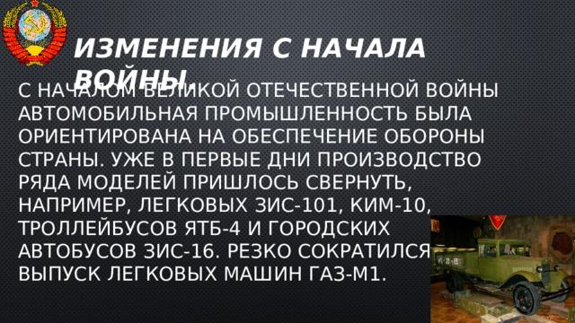 Изменения с начала войны. С началом Великой Отечественной войны автомобильная промышленность была ориентирована на обеспечение обороны страны. Уже в первые дни производство ряда моделей пришлось свернуть, например, легковых ЗИС-101, КИМ-10, троллейбусов ЯТБ-4 и городских автобусов ЗИС-16. Резко сократился выпуск легковых машин ГАЗ-М1.