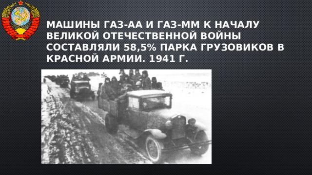 Машины ГАЗ-АА и ГАЗ-ММ к началу Великой Отечественной войны составляли 58,5% парка грузовиков в Красной Армии. 1941 г.