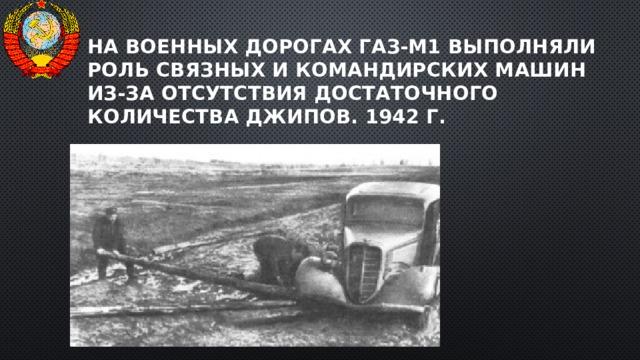 На военных дорогах ГАЗ-М1 выполняли роль связных и командирских машин из-за отсутствия достаточного количества джипов. 1942 г.