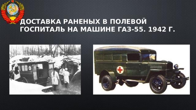 Доставка раненых в полевой госпиталь на машине ГАЗ-55. 1942 г.