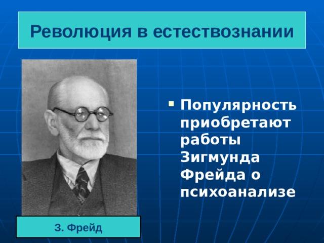 Революция в естествознании Популярность приобретают работы Зигмунда Фрейда о психоанализе З. Фрейд