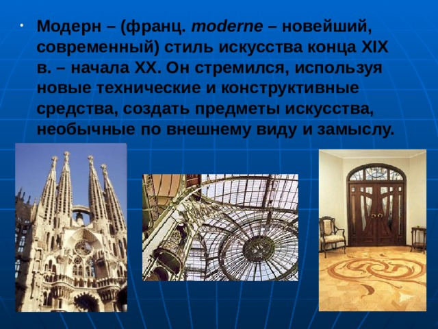 Модерн – (франц. moderne – новейший, современный) стиль искусства конца XIX в. – начала XX . Он стремился, используя новые технические и конструктивные средства, создать предметы искусства, необычные по внешнему виду и замыслу.