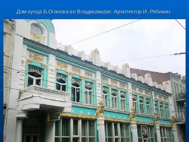 Дом купца Б.Оганова во Владикавказе. Архитектор И. Рябикин.