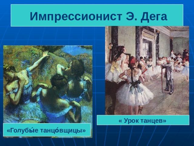 Импрессионист Э. Дега « Урок танцев»  «Голубы́е танцо́вщицы»