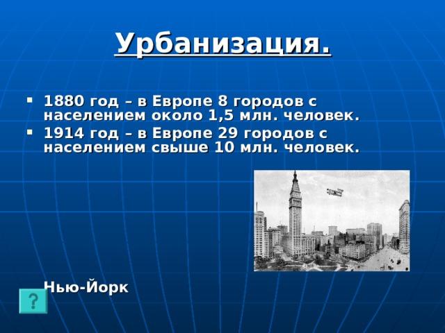 Урбанизация.  1880 год – в Европе 8 городов с населением около 1,5 млн. человек. 1914 год – в Европе 29 городов с населением свыше 10 млн. человек.   Нью-Йорк