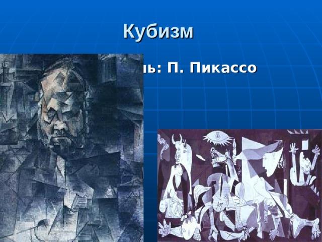 Кубизм  Основатель:  П. Пикассо