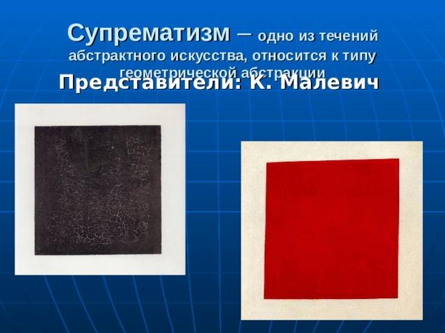 Супрематизм – одно из течений абстрактного искусства, относится к типу геометрической абстракции Представители:  К. Малевич