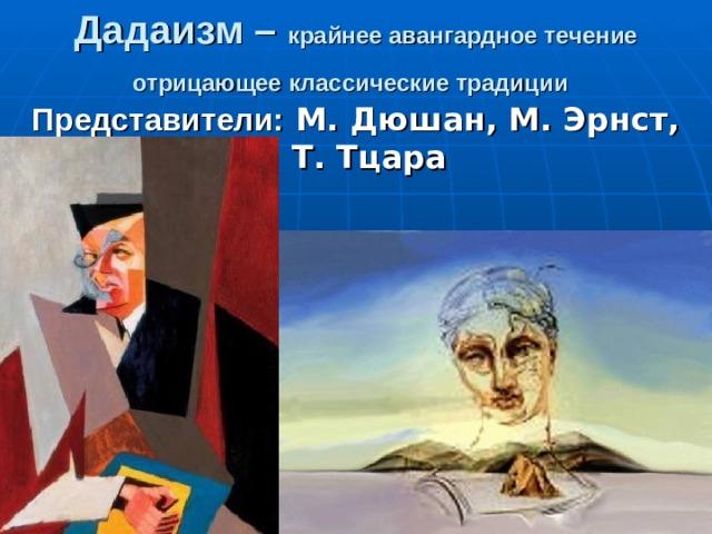 Дадаизм – крайнее авангардное течение отрицающее классические традиции  Представители: М. Дюшан, М. Эрнст, Т. Тцара