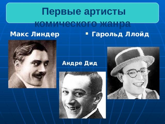 Первые артисты комического жанра Макс Линдер Гарольд Ллойд Андре Дид